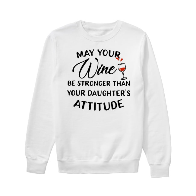 May your wine be stronger than your daughter's attitude Sweater