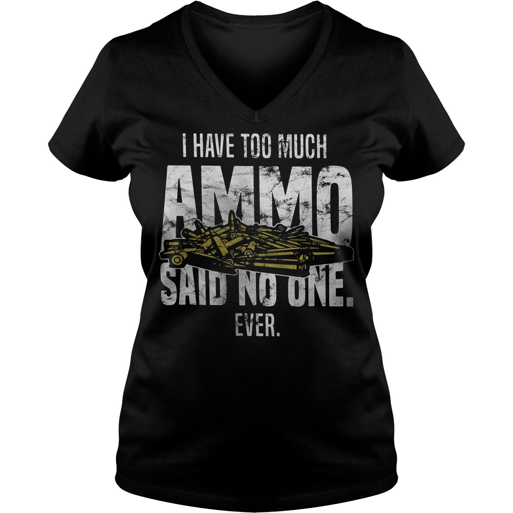 I have too much Ammo said no one ever V-neck t-shirt