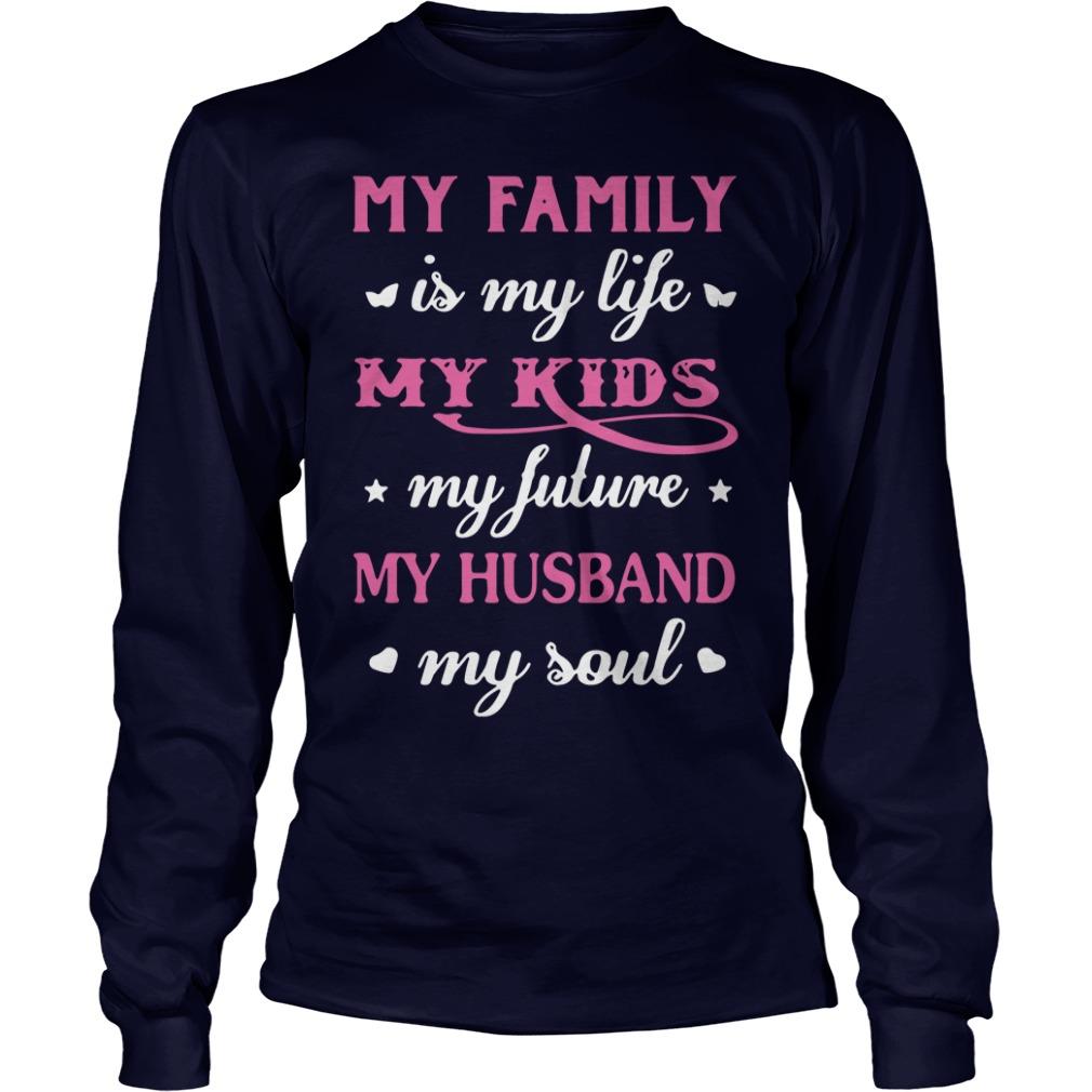 My family is my life my kids my future my husband my soul Longsleeve tee
