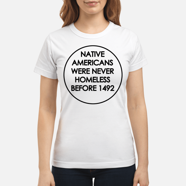 Native Americans were never homeless before 1492 Ladies tee