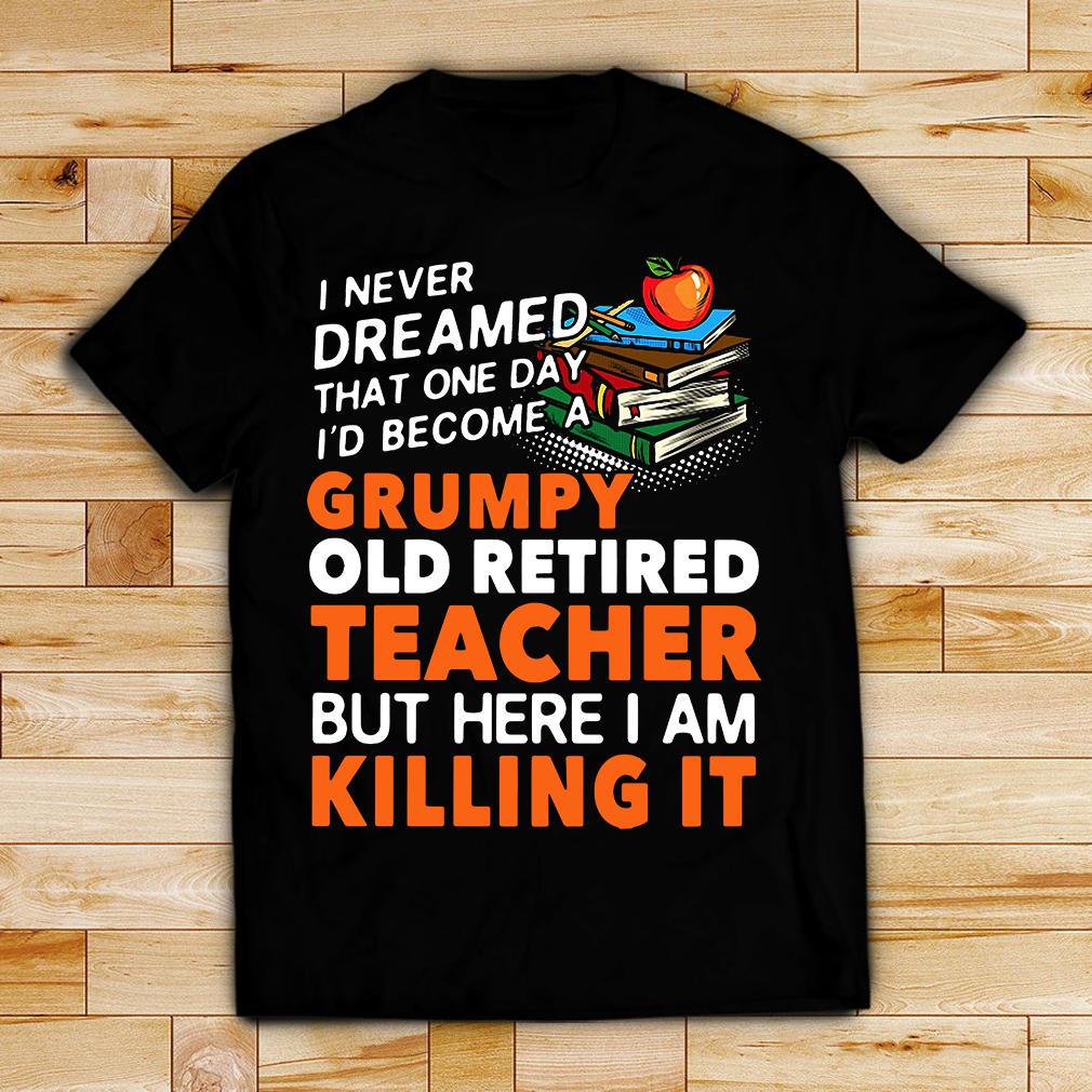 I never dreamed that one day I'd become a Grumpy old retired teacher shirt