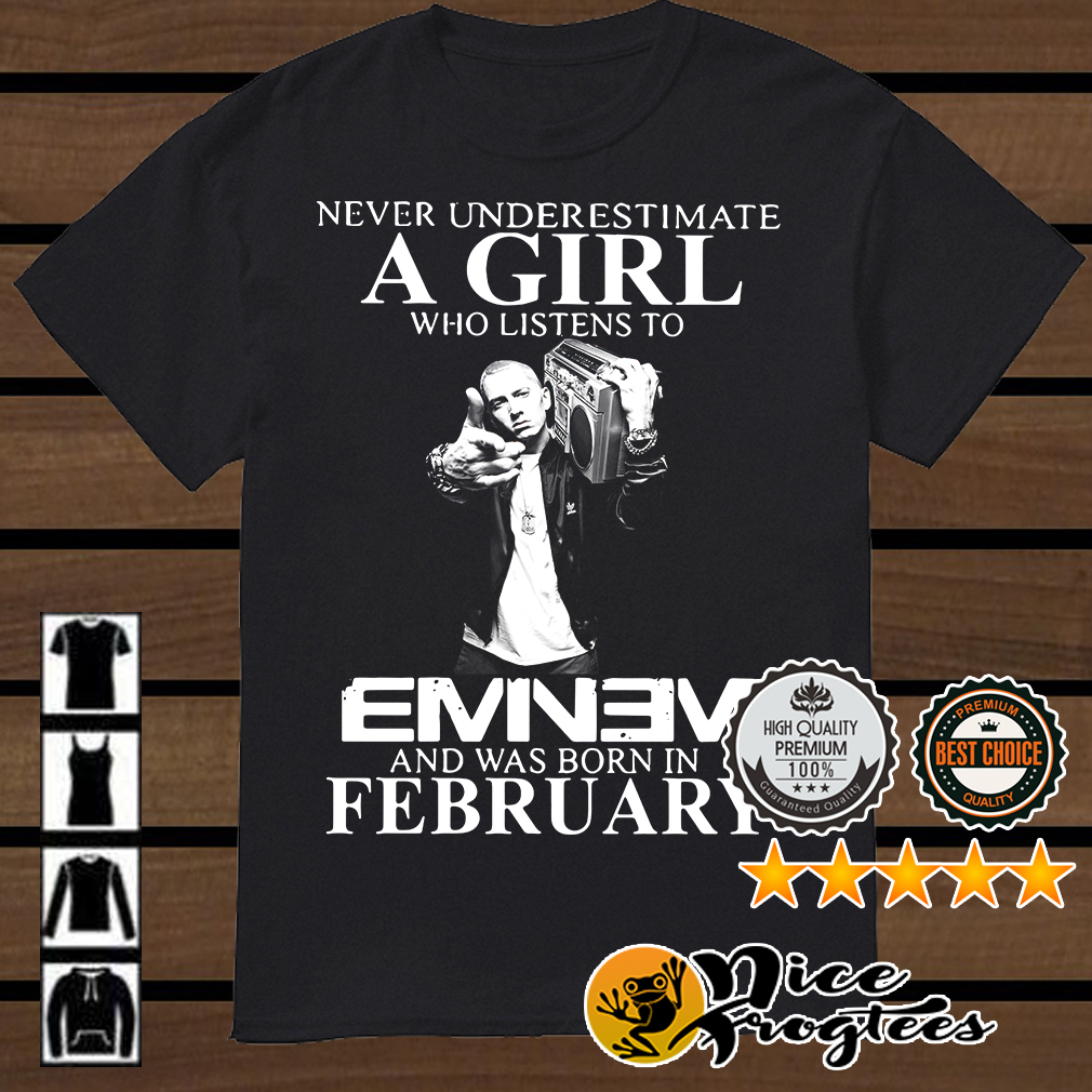 Never underestimate a girl who listens to Eminem and was born in February shirt