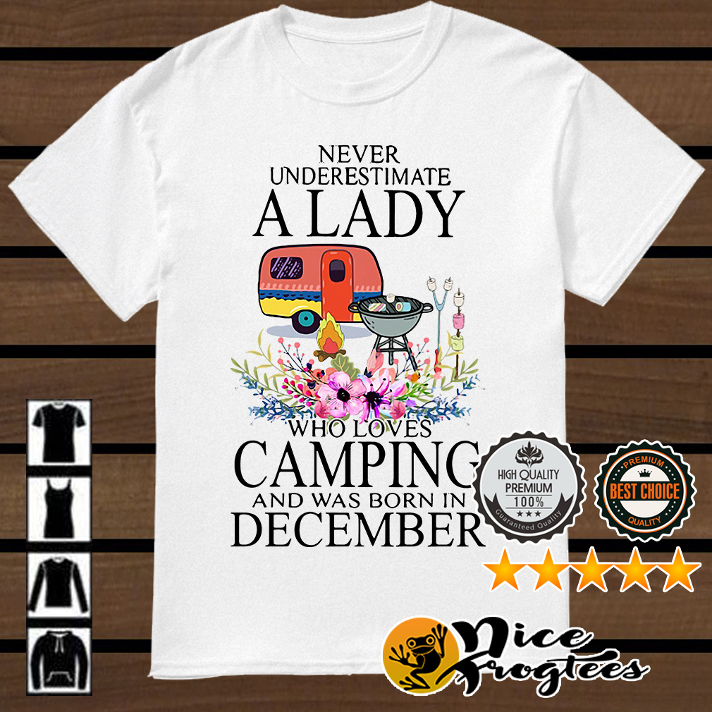 Never underestimate a lady loves camping and was born in December shirt