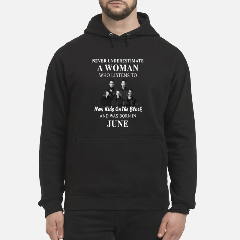 Never underestimate a woman who listens to New Kids On The Block and was born in June Hoodie