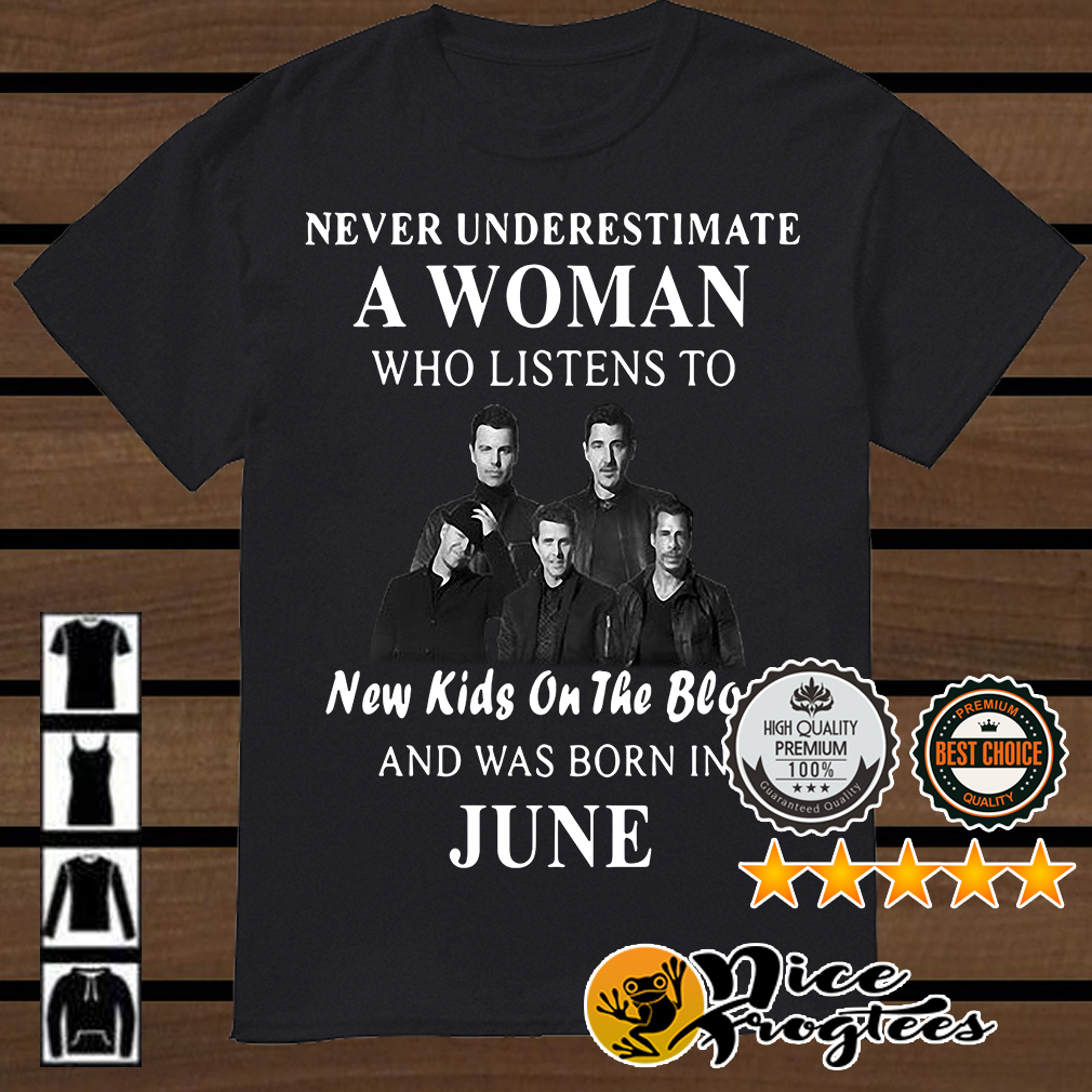 Never underestimate a woman who listens to New Kids On The Block and was born in June shirt