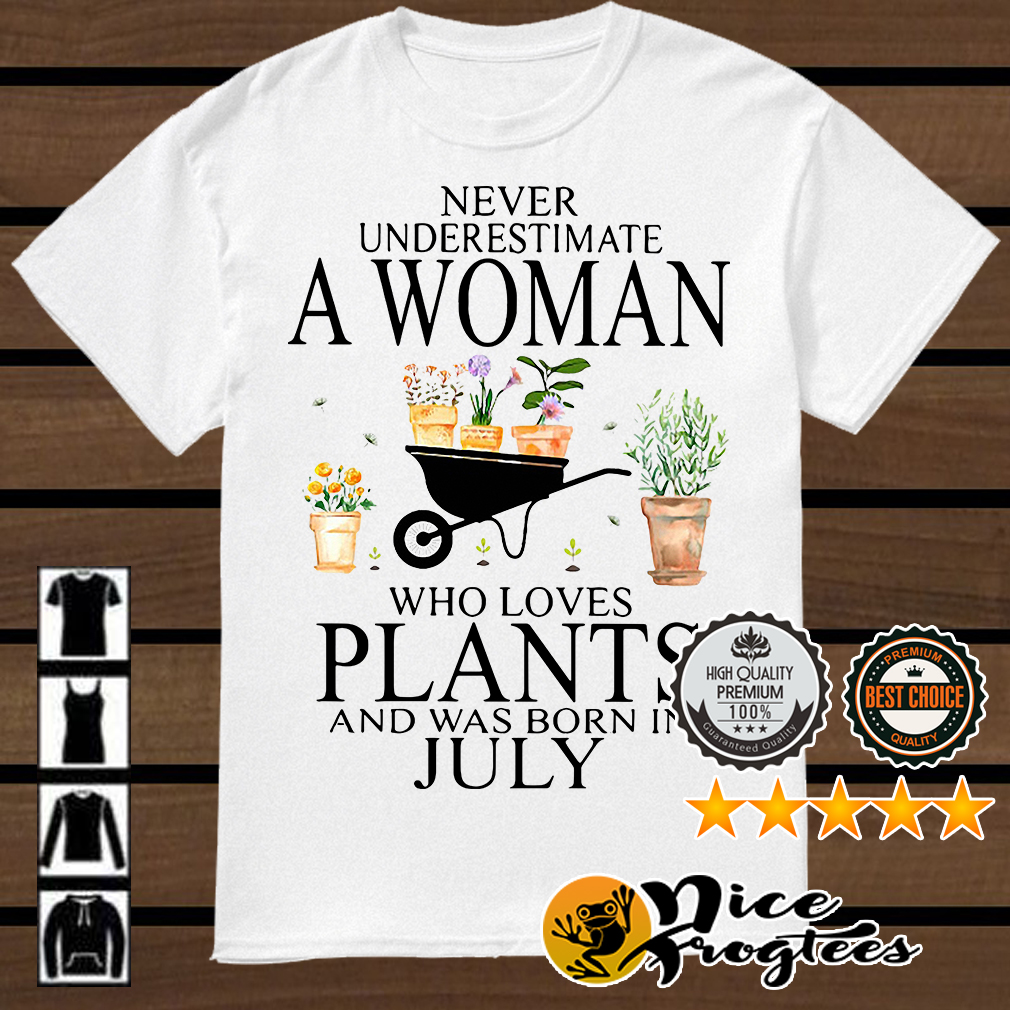Never underestimate a woman who loves plants and was born in July shirt