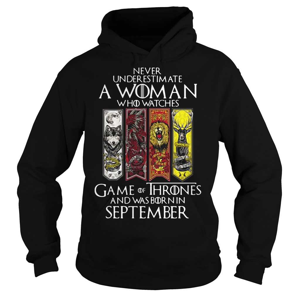 Never underestimate a woman who watches Game Of Thrones and was born in September Hoodie