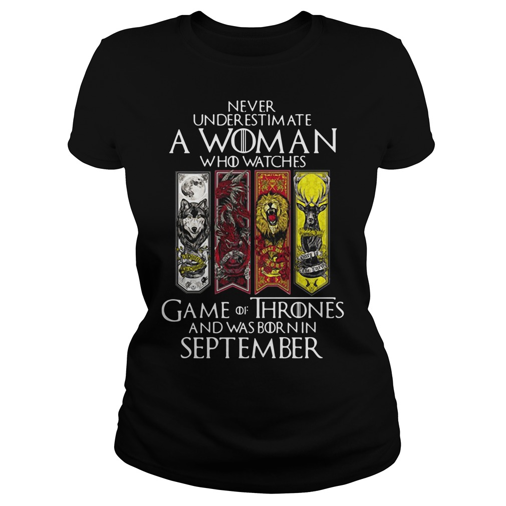 Never underestimate a woman who watches Game Of Thrones and was born in September Ladies tee