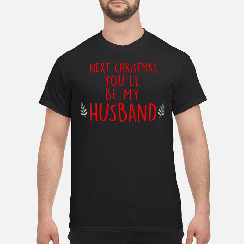 Next Christmas you'll be my husband Guys shirt