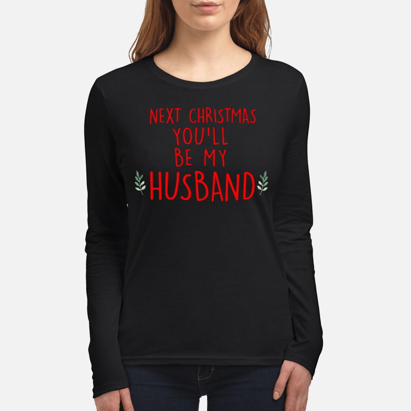 Next Christmas you'll be my husband Longsleeve tee