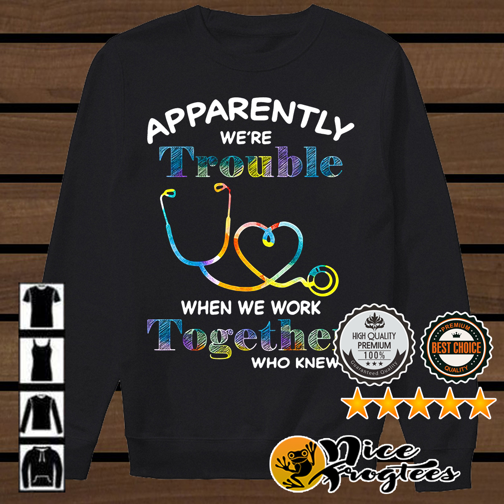 Nurse apparently we're trouble when we work together who knew shirt