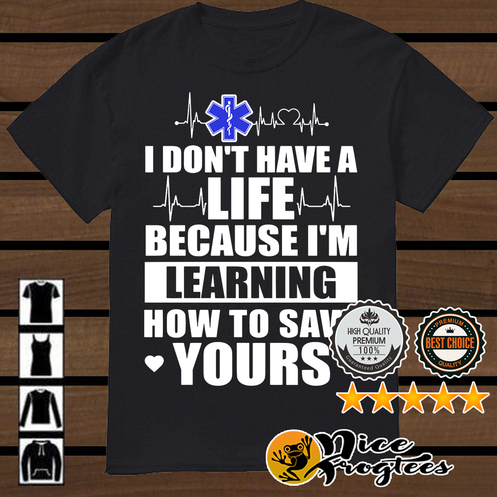 Nurse I don't have a life because I'm learning how to save yours shirt