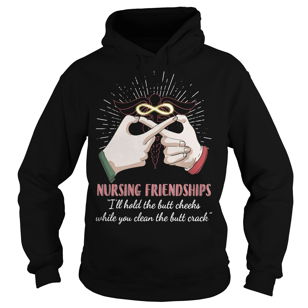 Nursing friendships I'll hold the butt cheeks while you clean the butt crack Hoodie