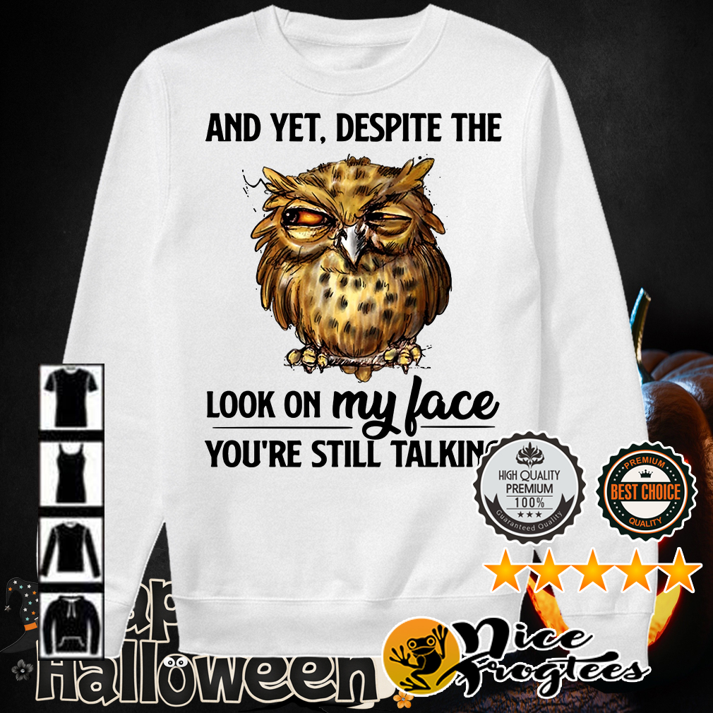Owl and yet despite the look on my face you're still talking shirt