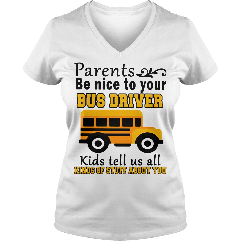 Parents be nice to your bus driver kids tell us all kinds of stuff about you V-neck t-shirt