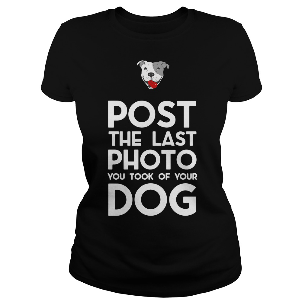 Pitbull post the last photo you took of your dog Ladies tee