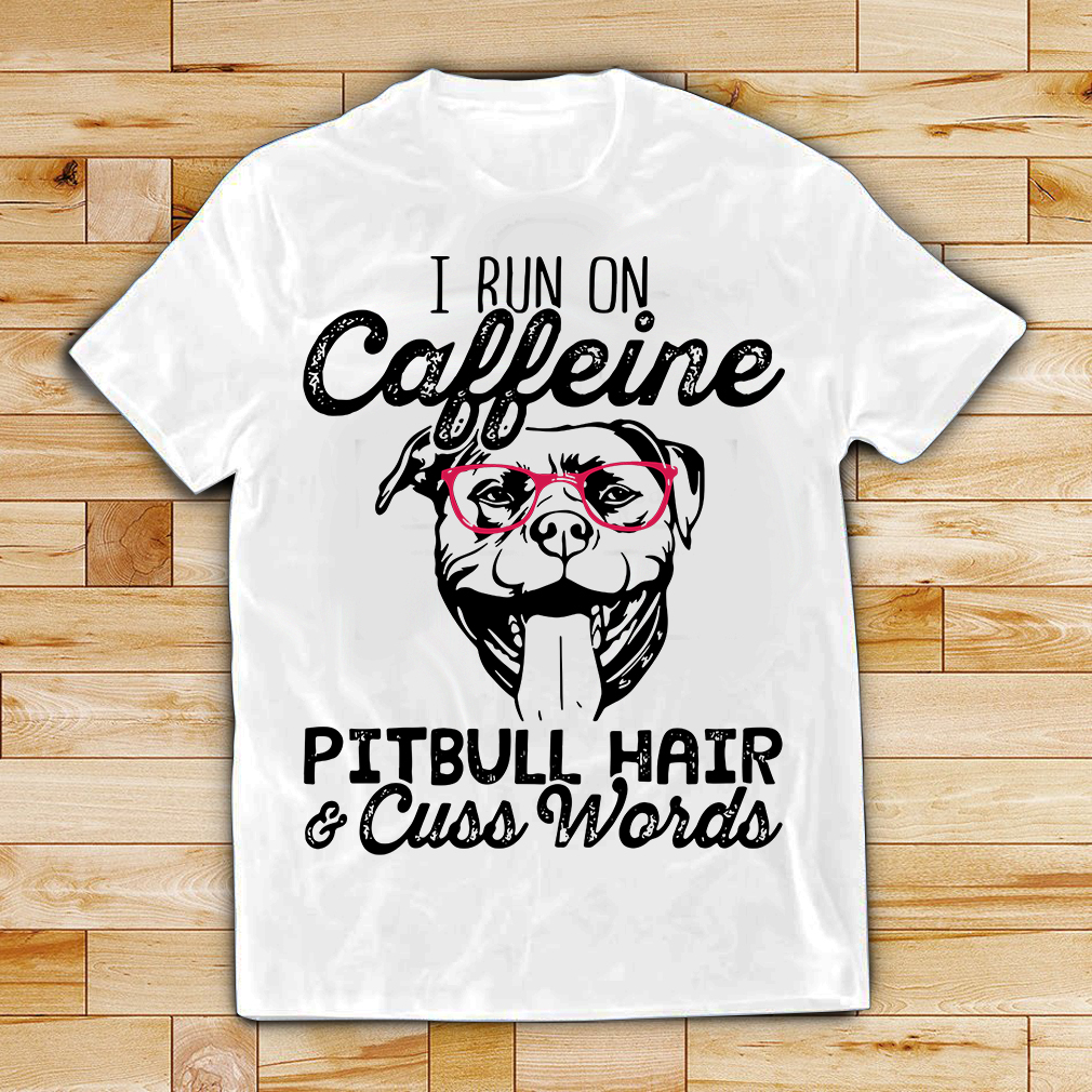 Pittbull dog I run on caffeine Pitbull hair and cuss words shirt