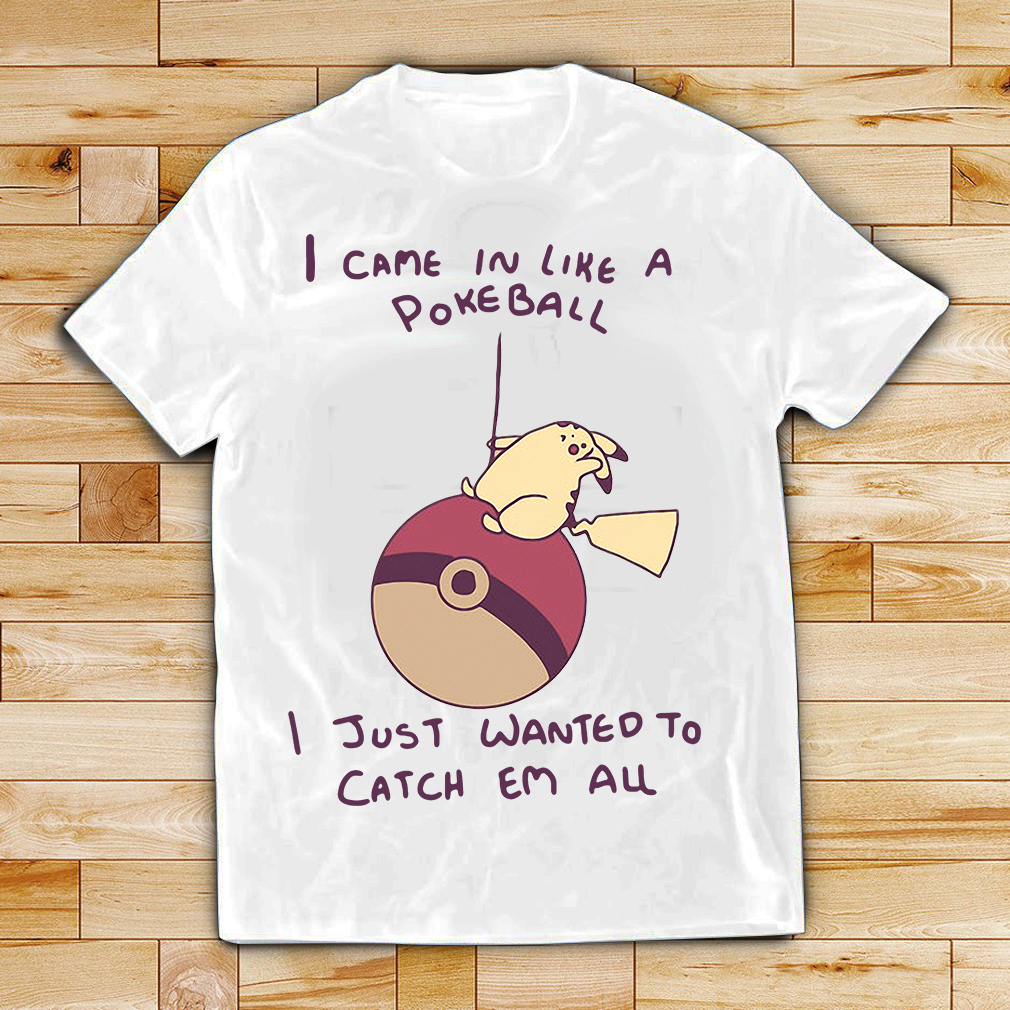 Pokemon Pikachu I came in like a Pokeball I just wanted to catch em all shirt