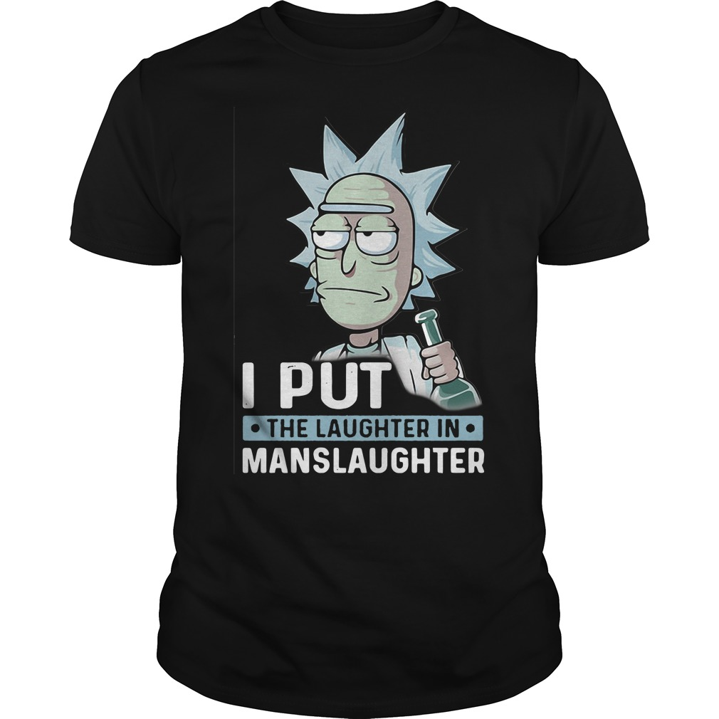 Rick and Morty I put the laughter in Manslaughter shirt