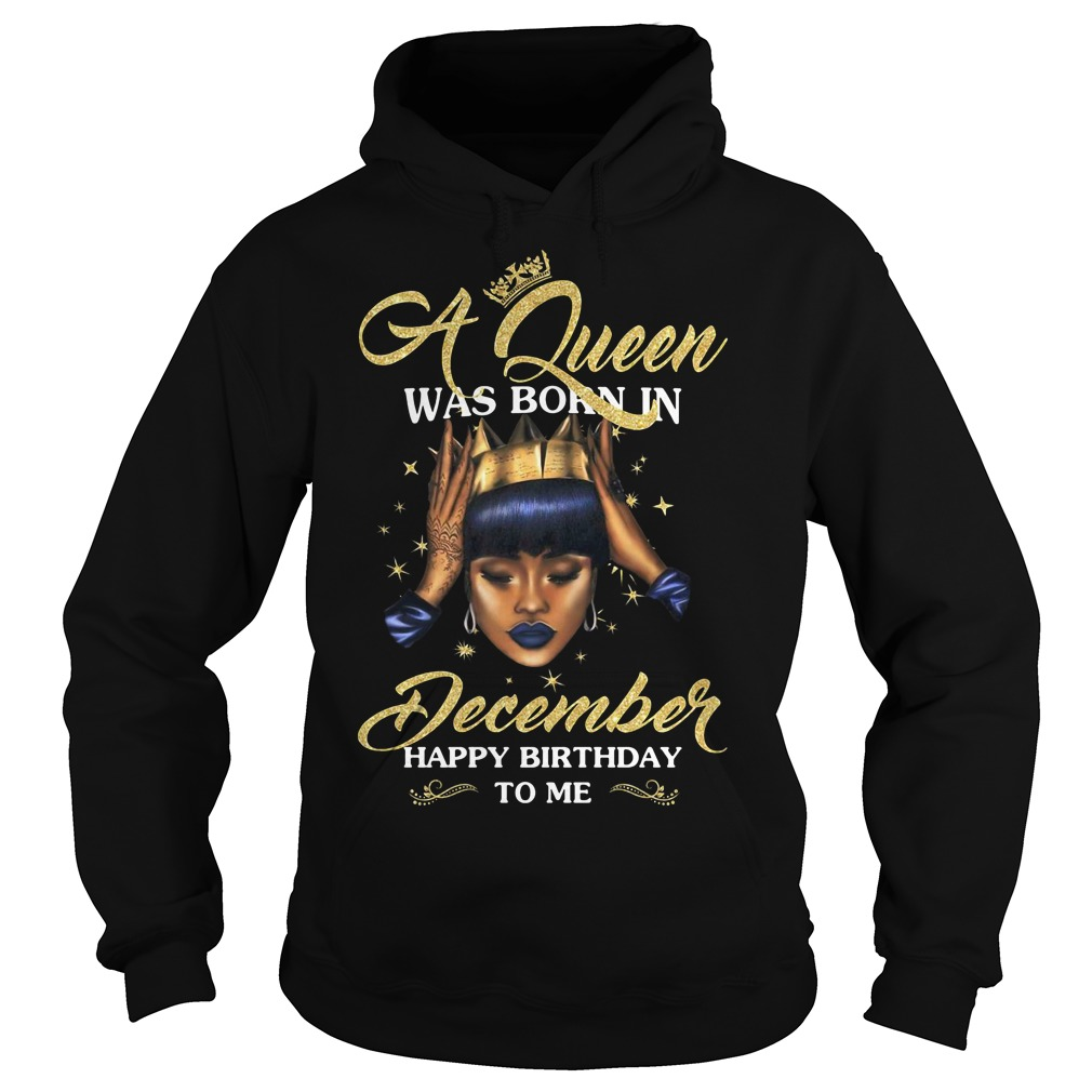 A Queen was born in December happy birthday to me Hoodie
