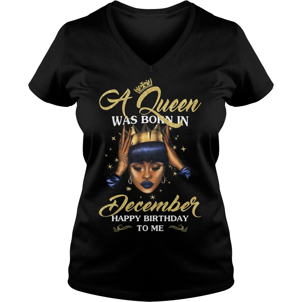 A Queen was born in December happy birthday to me V-neck t-shirt