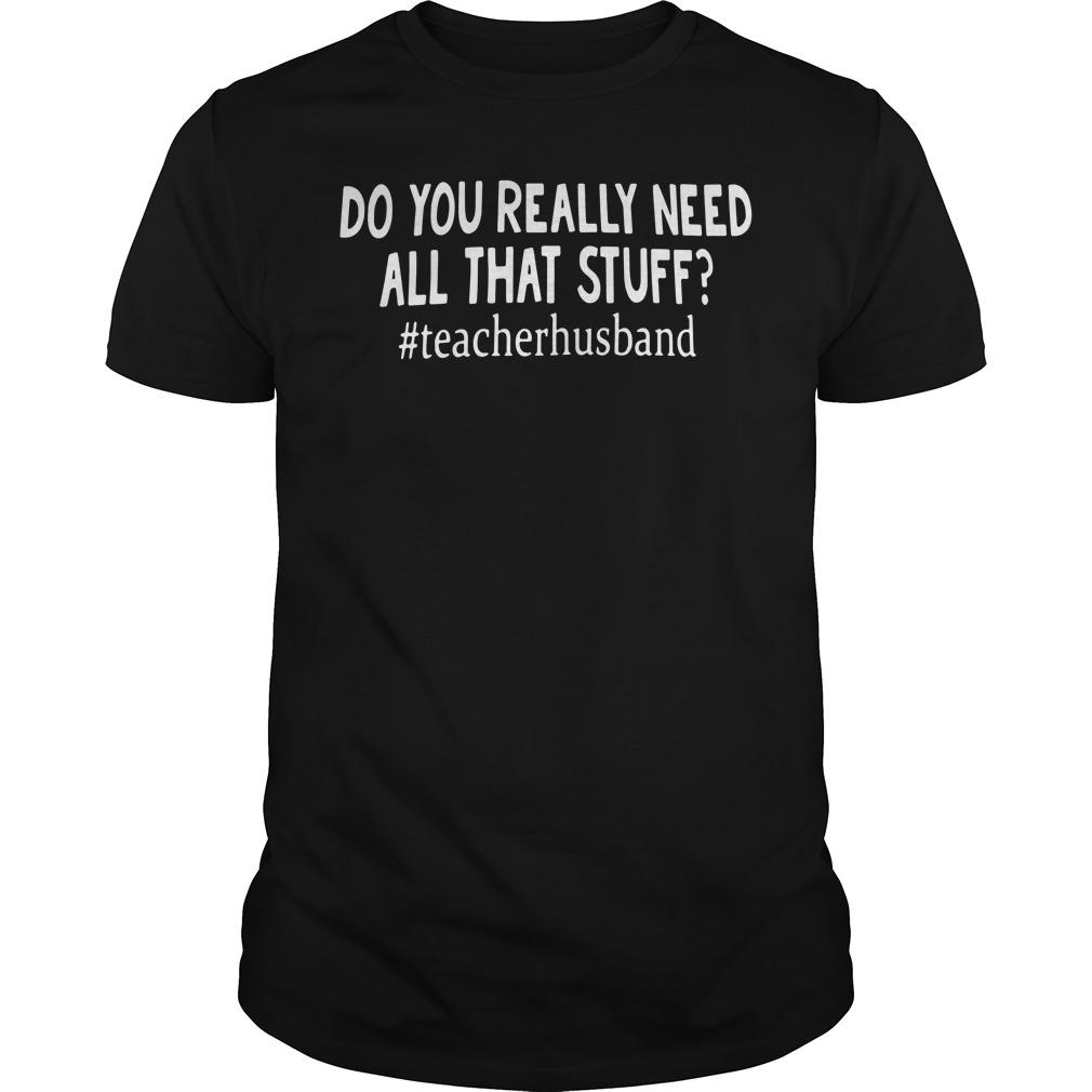 Do you really need all that stuff #teacherhusband shirt