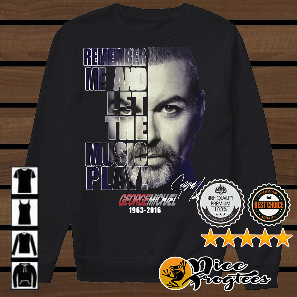 Remember me and let the music play George Michael 1963-2016 signature shirt