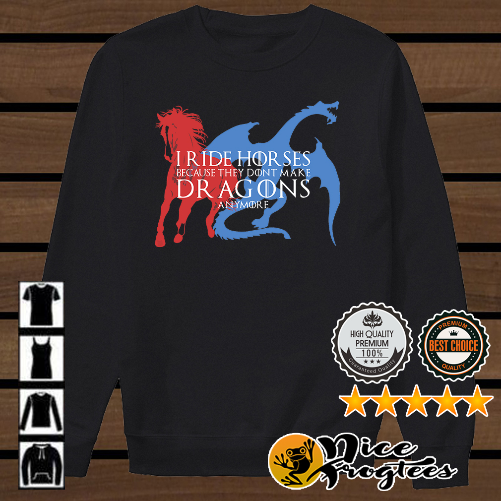 I ride horses because they don't make dragons anyone Game of Thrones shirt