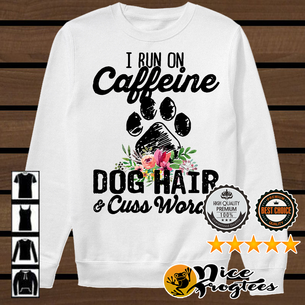 I run on caffeine dog hair and cuss words shirt