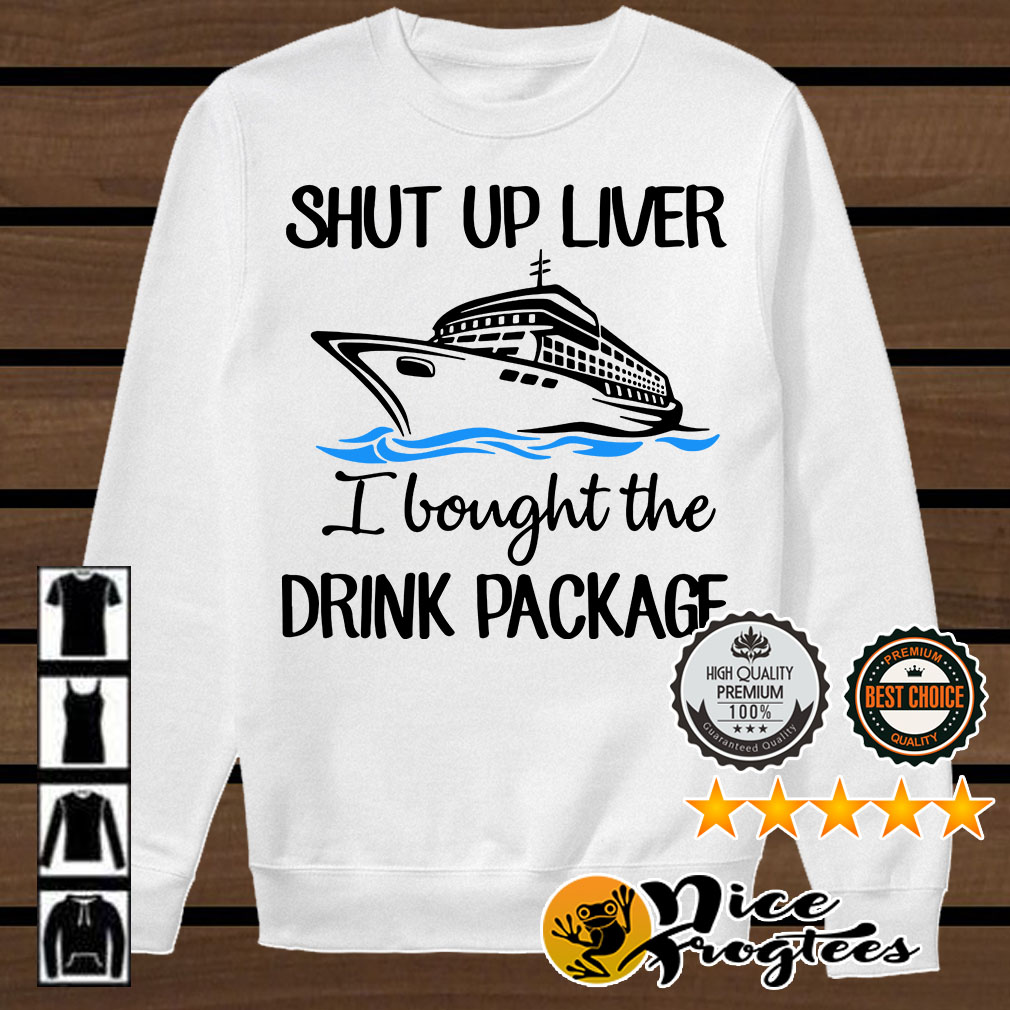 Ship shut up liver I bought the drink package shirt