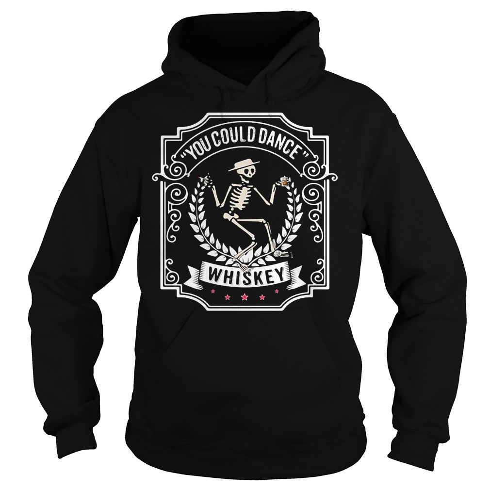 Skeleton you could dance Whiskey Hoodie
