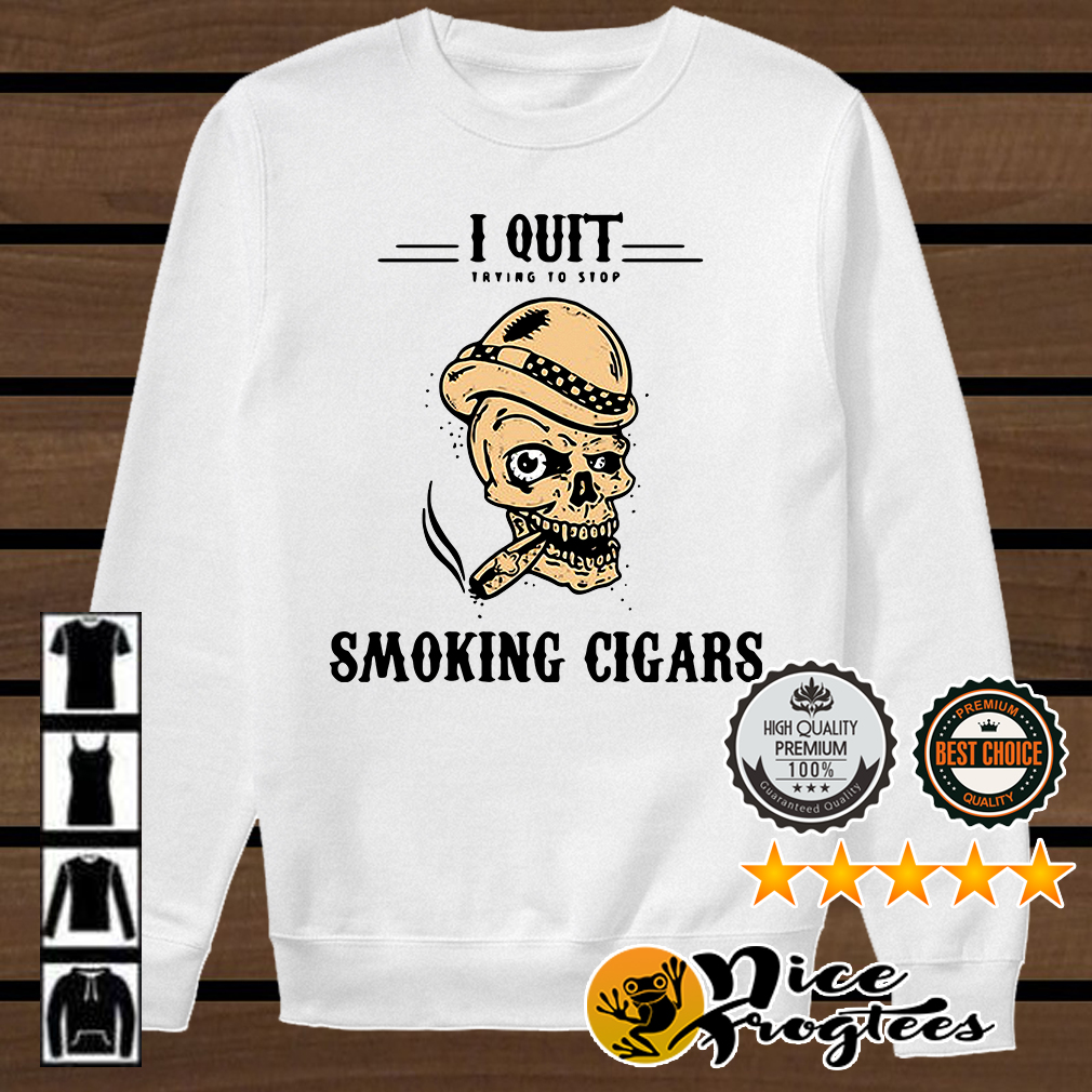 Skull I quit trying to stop smoking cigars shirt