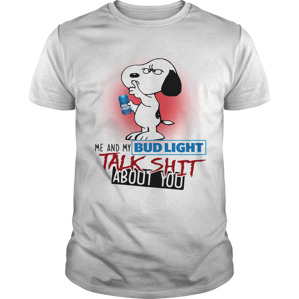 Snoopy me and my Bud Light talk shit about you shirt