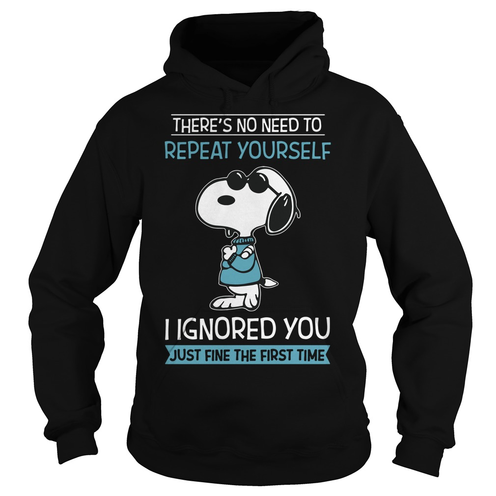 Snoopy there's no need to repeat yourself I ignored you just fine the Hoodie