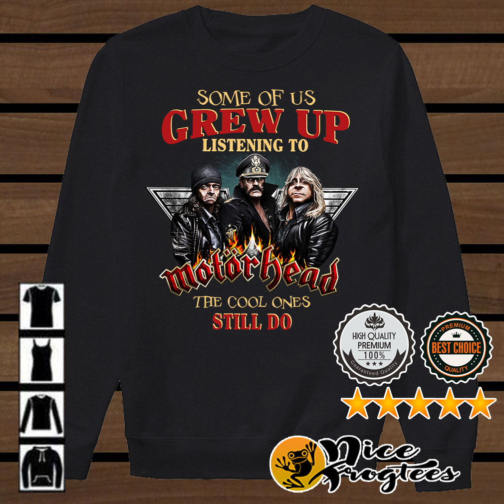 Some of us grew up listening to Motor Head the cool ones still do shirt