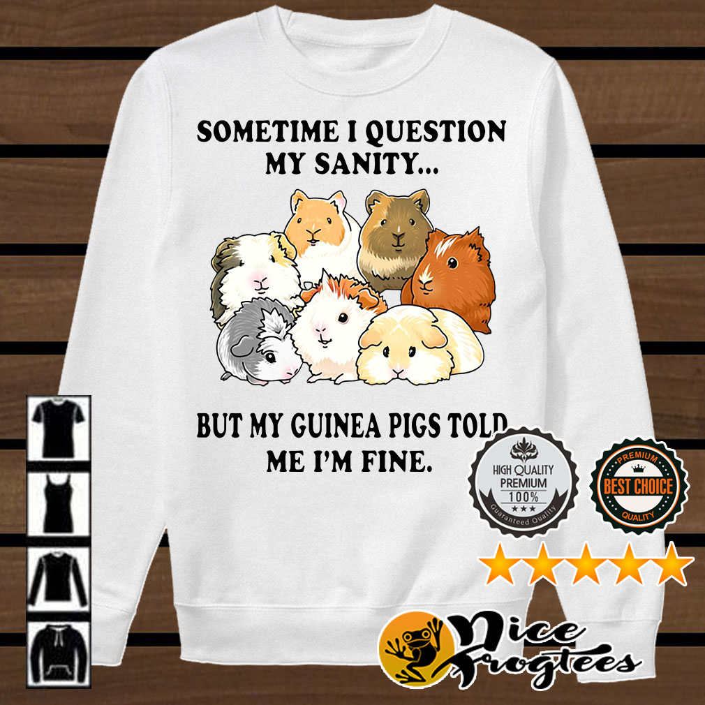 Sometime I question my sanity but my guinea pigs told me I'm fine shirt