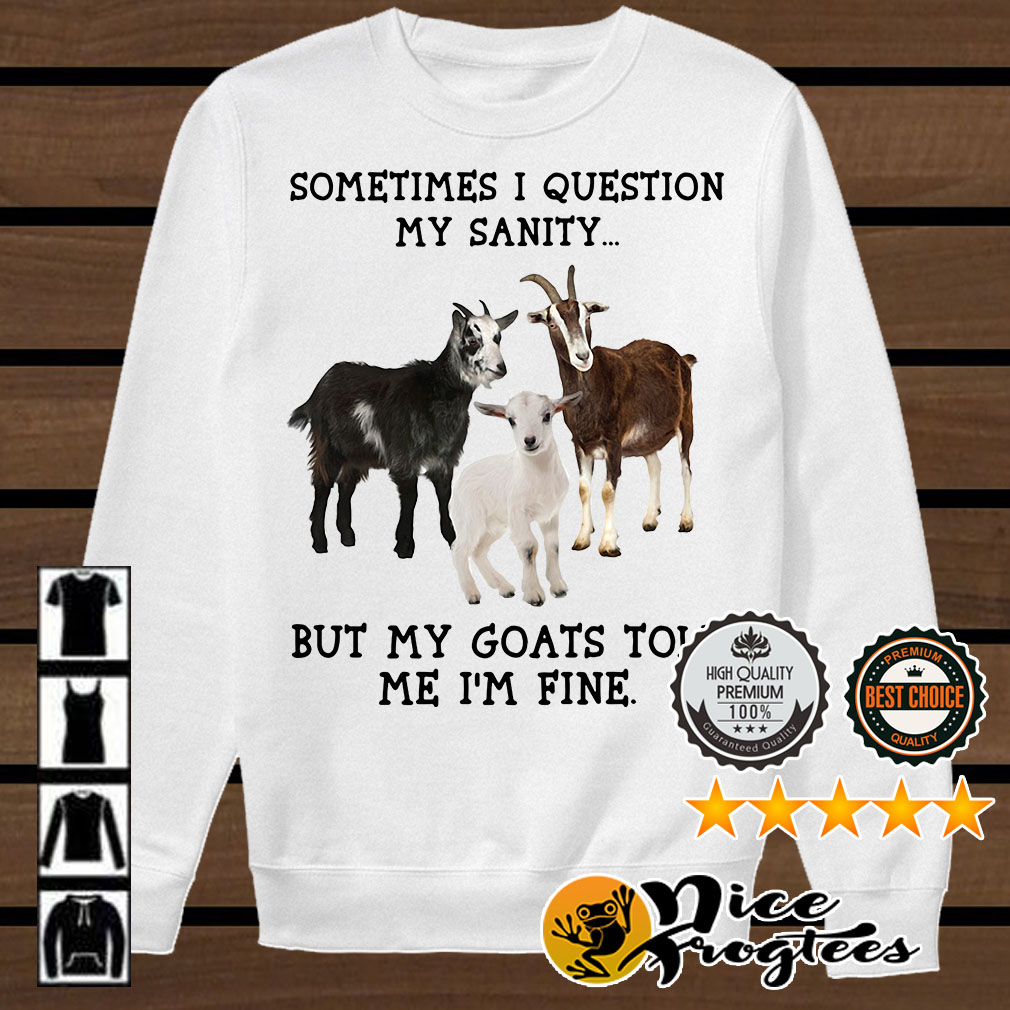 Sometimes I question my sanity but my goats told me I'm fine shirt