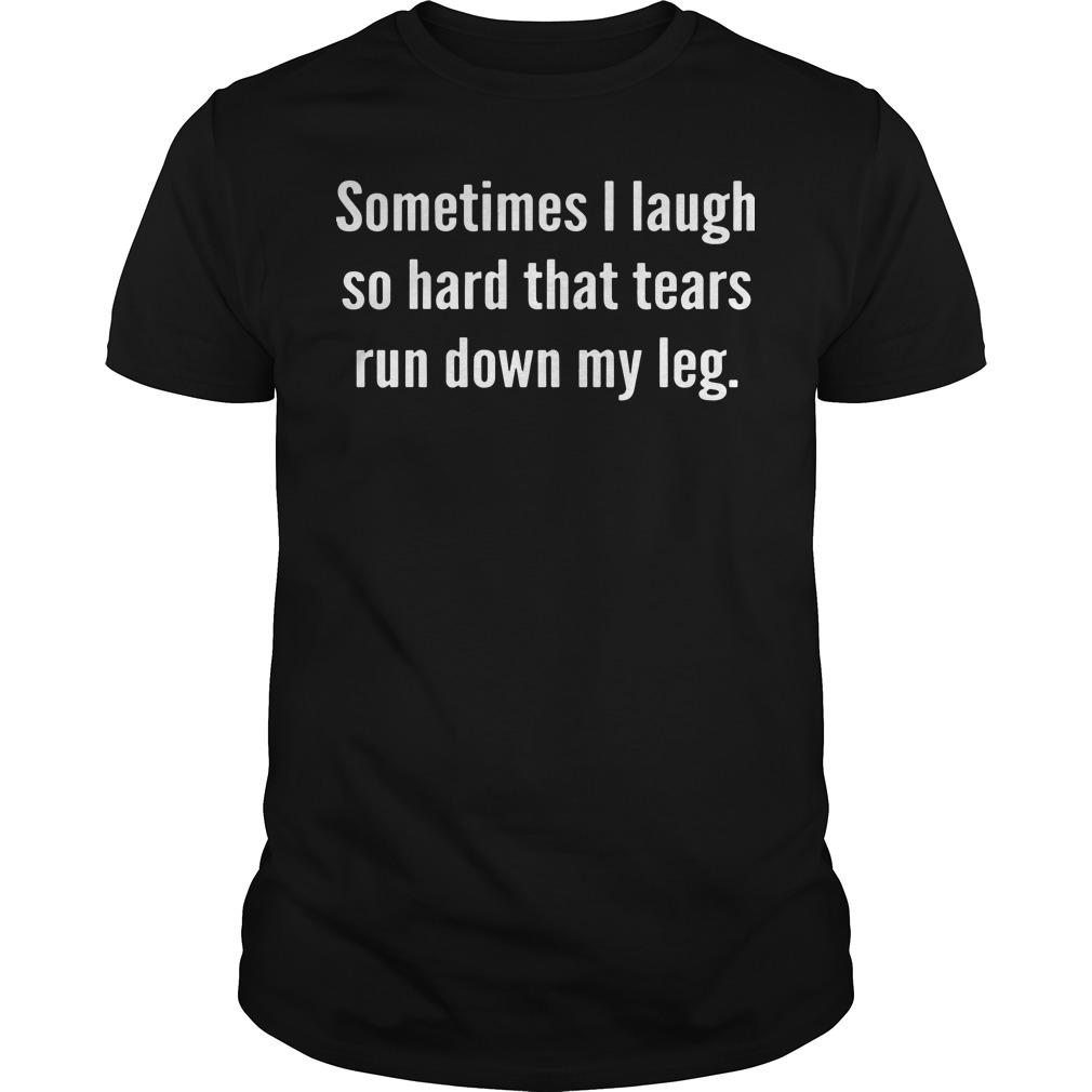 Sometimes I laugh so hard that tears run down my leg shirt