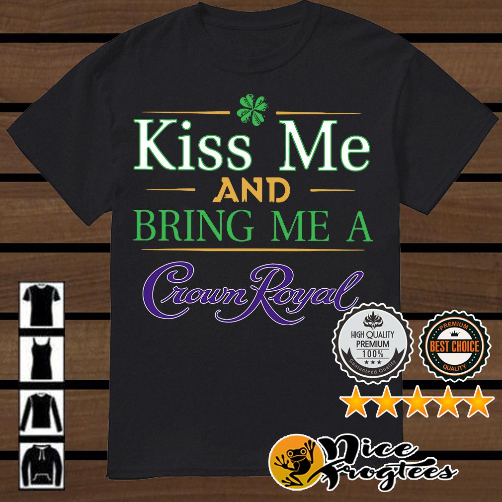 St Patrick's Day kiss me and bring me a Crown Royal shirt