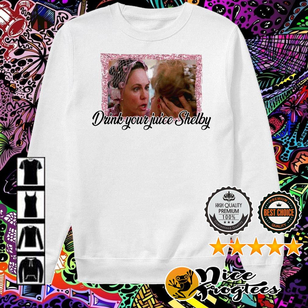 Steel Magnolias drink your juice Shelby shirtHoodie, Sweater,