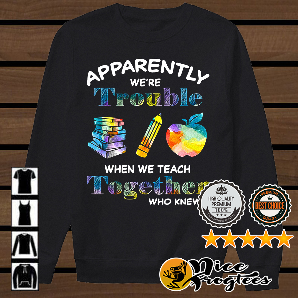 Teacher apparently we're trouble when we teach together who knew shirt