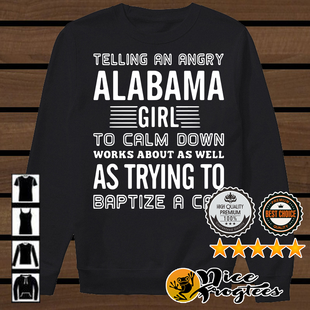 Telling an angry Alabama girl to calm down works about as well as trying to baptize a cat shirt