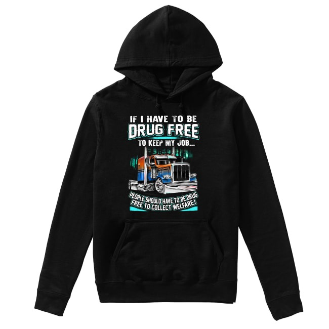 Truck if I have to be drug free to keep my job people should have to be drug Hoodie
