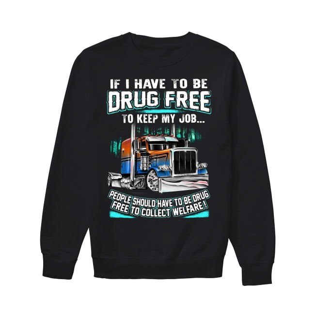 Truck if I have to be drug free to keep my job people should have to be drug Sweater