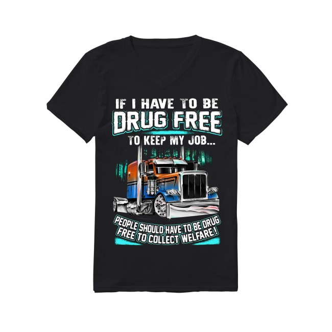 Truck if I have to be drug free to keep my job people should have to be drug V-neck T-shirt