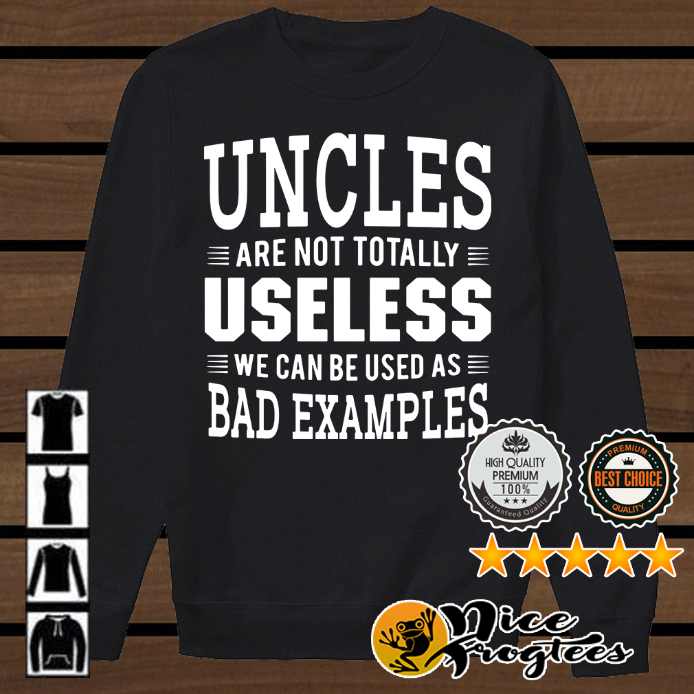 Uncle are not totally useless we can be used as bad examples shirt