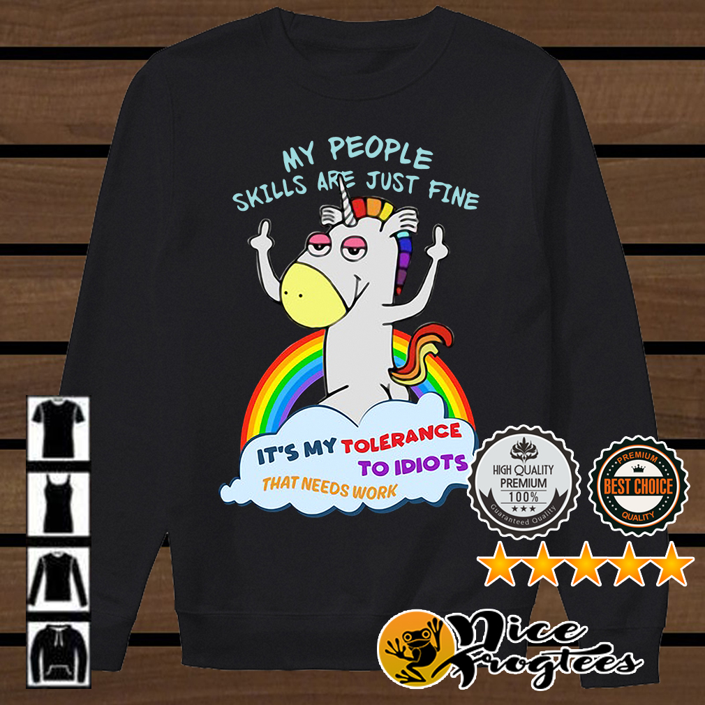 Unicorn my people skills are just fine it's my tolerance to idiots that needs work shirt
