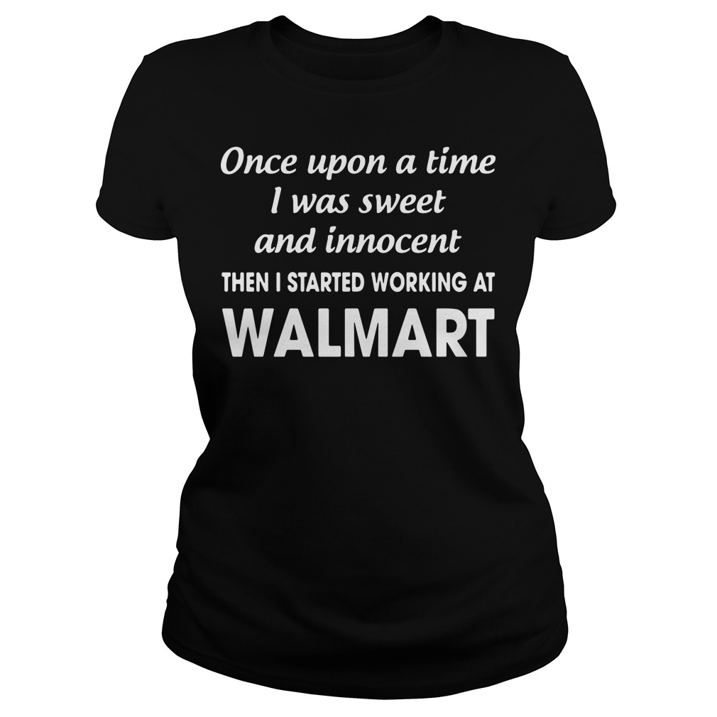 Once upon a time I was sweet and innocent the I started working at Walmart Ladies tee