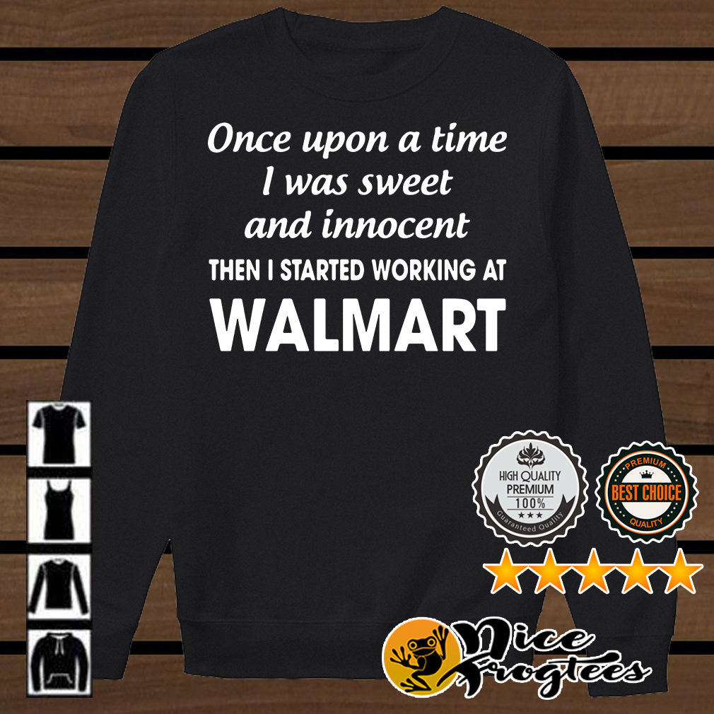 Once upon a time I was sweet and innocent the I started working at Walmart shirt