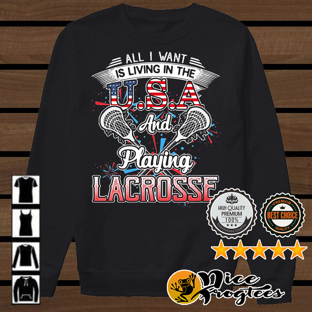 All I want is living in the USA and playing lacrosse shirt
